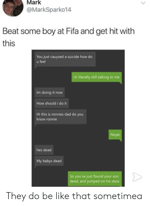 Be Like, Dad, and Fifa: Mark  @MarkSparko14  Beat some boy at Fifa and get hit with  this  You just cauysed a suicide how do  u feel  Ur literally still talking to me  Im doing it now  How should i do it  Hi this is ronnies dad do you  know ronnie  Nope  hes dead  My babys dead  So you've just found your son  dead, and jumped on his xbox They do be like that sometimea