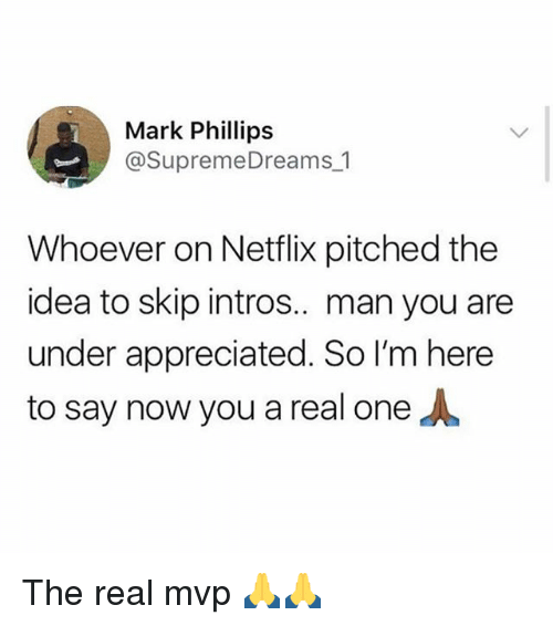 Funny, Meme, and Netflix: Mark Phillips  @SupremeDreams 1  Whoever on Netflix pitched the  idea to skip intros.. man you are  under appreciated. So I'm here  to say now you a real one The real mvp 🙏🙏