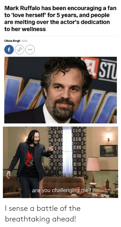 Love, Mark Ruffalo, and Been: Mark Ruffalo has been encouraging a fan  to 'love herself' for 5 years, and people  are melting over the actor's dedication  to her wellness  Olivia Singh 53m  f  STU  are you challenging me? I sense a battle of the breathtaking ahead!