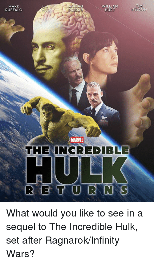 Memes, Hulk, and Mark Ruffalo: MARK  RUFFALO  WILLIAM  HURT  TIM  NELSON  MARVEL  THE INCREDIBLE What would you like to see in a sequel to The Incredible Hulk, set after Ragnarok/Infinity Wars?