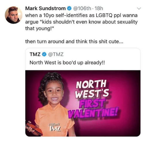 """Arguing, Cute, and North West: Mark Sundstrom@106th 18h  when a 10yo self-identifies as LGBTQ ppl wanna  argue """"kids shouldn't even know about sexuality  that young!""""  then turn around and think this shit cute...  TMZ@TMZ  North West is boo'd up already!  NORTH  WEST'S  FIRST  ALENTINE!"""