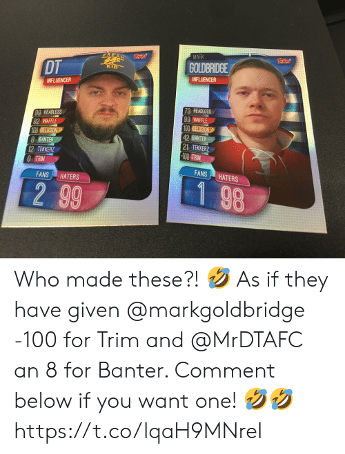 Memes, Delusion, and 🤖: MARK  Teres  RESH es  GOLDBRIDGE  DT  KID  INFLUENCER  INFLUENCER  73 HEADLOSS  99 WAFFLE  100 DELUSION  42 BANTER  |21 TEKKERZ  -100 TRIM  99 HEADLOSS  92 WAFFLE  100 DELUSION  8 BANTER  12 TEKKERZ  O TRIM  FANS  HATERS  FANS  HATERS  1 98  2 99 Who made these?! 🤣 As if they have given @markgoldbridge -100 for Trim and @MrDTAFC an 8 for Banter. Comment below if you want one! 🤣🤣 https://t.co/lqaH9MNreI