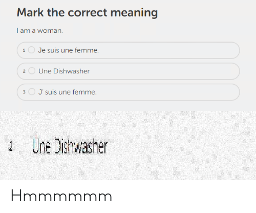Meaning, Woman, and Mark: Mark the correct meaning  I am a woman  1Je suis une femme.  2Une Dishwasher  J'suis une femme.  Une Dishwasher Hmmmmmm