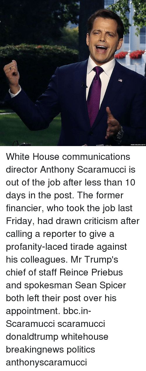 Friday, Memes, and Politics: MARK WLsONA White House communications director Anthony Scaramucci is out of the job after less than 10 days in the post. The former financier, who took the job last Friday, had drawn criticism after calling a reporter to give a profanity-laced tirade against his colleagues. Mr Trump's chief of staff Reince Priebus and spokesman Sean Spicer both left their post over his appointment. bbc.in-Scaramucci scaramucci donaldtrump whitehouse breakingnews politics anthonyscaramucci