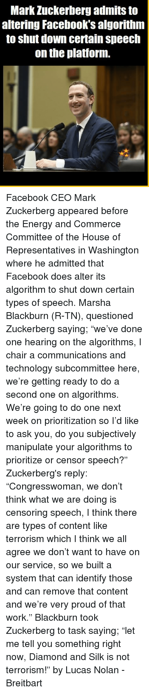 """Energy, Facebook, and Mark Zuckerberg: Mark Zuckerberg admits to  altering Facebook's algorithnm  to shut down certain speech  on the platiorm. Facebook CEO Mark Zuckerberg appeared before the Energy and Commerce Committee of the House of Representatives in Washington where he admitted that Facebook does alter its algorithm to shut down certain types of speech.   Marsha Blackburn (R-TN), questioned Zuckerberg saying; """"we've done one hearing on the algorithms, I chair a communications and technology subcommittee here, we're getting ready to do a second one on algorithms. We're going to do one next week on prioritization so I'd like to ask you, do you subjectively manipulate your algorithms to prioritize or censor speech?""""   Zuckerberg's reply: """"Congresswoman, we don't think what we are doing is censoring speech, I think there are types of content like terrorism which I think we all agree we don't want to have on our service, so we built a system that can identify those and can remove that content and we're very proud of that work.""""  Blackburn took Zuckerberg to task saying; """"let me tell you something right now, Diamond and Silk is not terrorism!""""   by Lucas Nolan - Breitbart"""