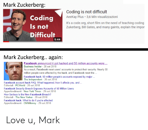 Bill Gates, Facebook, and Love: Mark Zuckerberg  Coding  Is not  Difficult  Coding is not difficult  AeeKay Plus 3,6 MIn visualizzazioni  It's a code.org, short film on the need of teaching coding  Zukerberg, Bill Gates, and many gaints, explain the impor  5:44  Mark Zuckerberg.. again:  acebook announc  ac  nts were  Business in ldusers accounts to protect their secuity Neanly s0  Insider 28 set 2018  As a result, Facebook reset users' accounts to protect their security. Nearly 50  million people were affected by the hack, and Facebook reset the  Facebook hack: 50 million people's accounts exposed by major  The Independent 28 set 2018  Facebook account hack FAQ: What happened, how it affects you, and  Editoriali - PCWorld 28 set 2018  Facebook Security Breach Exposes Accounts of 50 Million Users  Approfondimenti - New York Times - 29 set 2018  How Serious Is the New Facebook Breach?  Editoriali - The New Yorker 29 set 2018  Facebook hack: What to do if you're affected  Approfondimenti CNNMoney - 29 set 2018 Love u, Mark