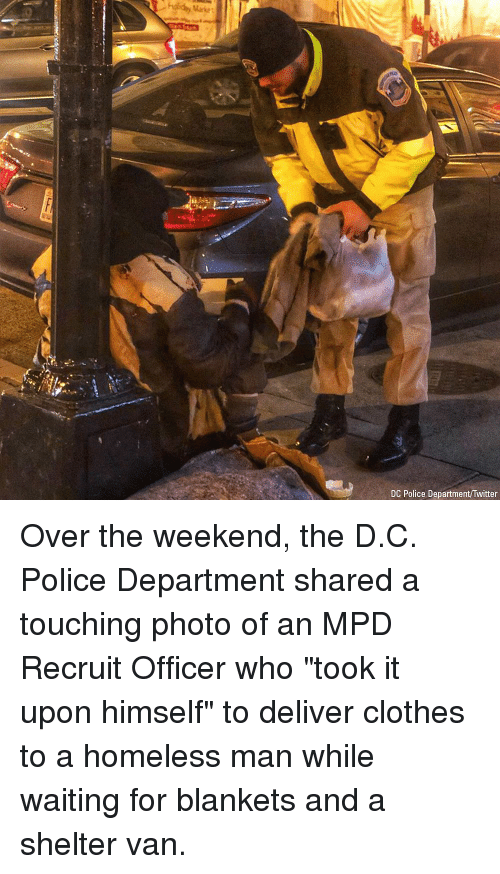 """Clothes, Homeless, and Memes: Market  DC Police Department/Twitter Over the weekend, the D.C. Police Department shared a touching photo of an MPD Recruit Officer who """"took it upon himself"""" to deliver clothes to a homeless man while waiting for blankets and a shelter van."""