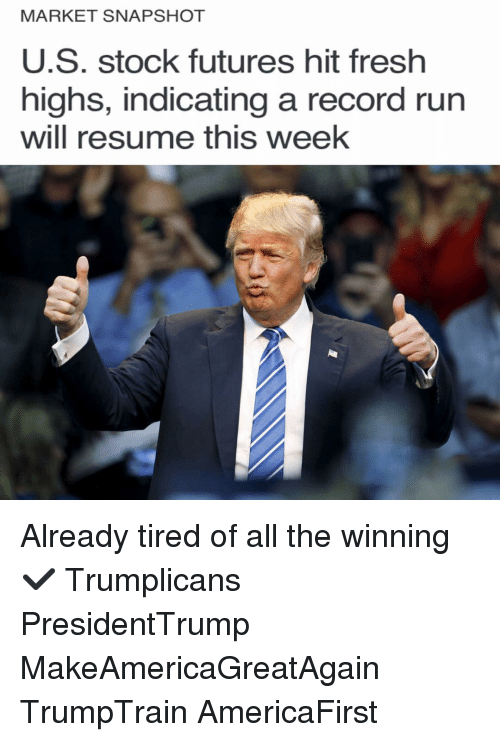 Fresh, Memes, and Record: MARKET SNAPSHOT  U.S. stock futures hit fresh  highs, indicating a record run  Will resume this Week Already tired of all the winning ✔️ Trumplicans PresidentTrump MakeAmericaGreatAgain TrumpTrain AmericaFirst