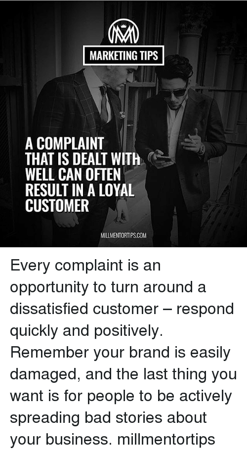 Bad, Memes, and Business: MARKETING TIPS  A COMPLAINT  THAT IS DEALT WITH  WELL CAN OFTEN  RESULT IN A LOYAL  CUSTOMER  MILLMENTORTIPSCOM Every complaint is an opportunity to turn around a dissatisfied customer – respond quickly and positively. Remember your brand is easily damaged, and the last thing you want is for people to be actively spreading bad stories about your business. millmentortips