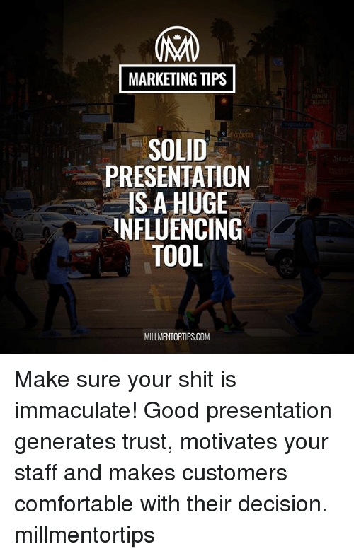 Comfortable, Memes, and Shit: MARKETING TIPS  CHIE  THEATHE  SOLID  PRESENTATION  IS A HUGE  NFLUENCING  TOOL  MILLMENTORTIPS.COM Make sure your shit is immaculate! Good presentation generates trust, motivates your staff and makes customers comfortable with their decision. millmentortips