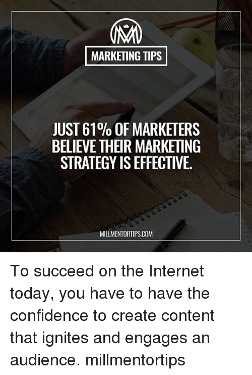 Confidence, Internet, and Memes: MARKETING TIPS  JUST 61% OF MARKETERS  BELIEVE THEIR MARKETING  STRATEGY ISEFFECTIVE.  MILLMENTORTIPS.COM To succeed on the Internet today, you have to have the confidence to create content that ignites and engages an audience. millmentortips