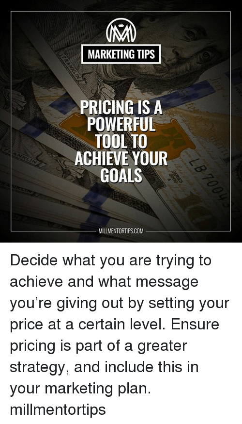 Goals, Memes, and Ensure: MARKETING TIPS  PRICING IS A  POWERFUL  TOOL TO  ACHIEVE YOUR  GOALS  MILLMENTORTIPS.COM Decide what you are trying to achieve and what message you're giving out by setting your price at a certain level. Ensure pricing is part of a greater strategy, and include this in your marketing plan. millmentortips