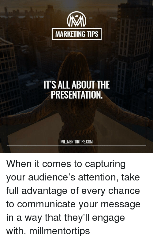 Memes, 🤖, and Com: MARKETING TIPS  TSALL ABOUT THE  PRESENTATION  MILLMENTORTIPS.COM When it comes to capturing your audience's attention, take full advantage of every chance to communicate your message in a way that they'll engage with. millmentortips