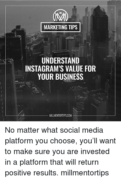 Memes, Social Media, and Business: MARKETING TIPS  UNDERSTAND  INSTAGRAM'S VALUE FOR  YOUR BUSINESS  MILLMENTORTIPSCOM No matter what social media platform you choose, you'll want to make sure you are invested in a platform that will return positive results. millmentortips