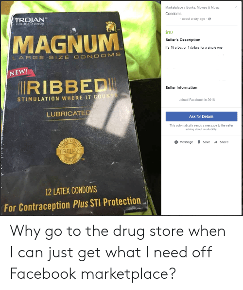 Books, Facebook, and Movies: Marketplace> Books, Movies & Music  Condoms  TROJAN  PREMIUM LATEX CONDOMS  about a day ago  MAGNUM  $10  Seller's Description  It's 10 a box or 1 dollars for a single one  LARGE,SIZE C ND MS  NEW!  RIBBEDI  Seller Information  STLMULATION WHERE IT COUNT  Joined Facebook in 2016  LUBRICATE  Ask for Details  This automatically sends a message to the seller  asking about availability  E TES  O Message R save + Share  TM  12 LATEX CONDOMS  For Contraception Plus STI Protection Why go to the drug store when I can just get what I need off Facebook marketplace?