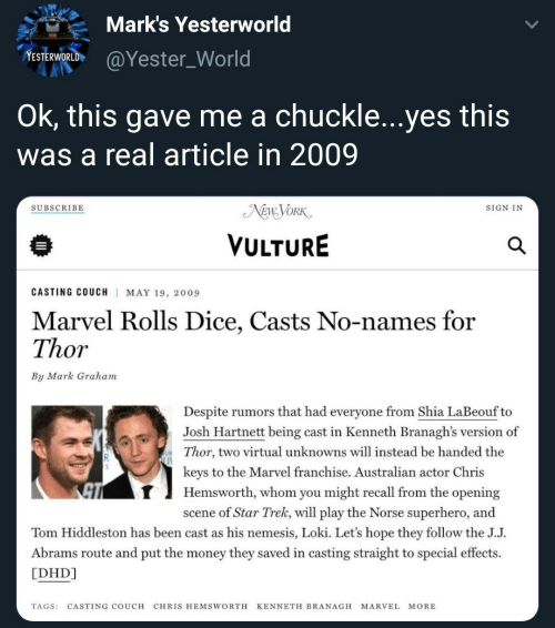 Chris Hemsworth, Money, and Shia LaBeouf: Mark's Yesterworld  esiwieldh@Yester_World  ESTERWORLD  Ok, this gave me a chuckle...yes this  was a real article in 2009  SUBSCRIBE  SIGN IN  VULTURE  CASTING COUCH  MAY 19, 2009  Marvel Rolls Dice, Casts No-names for  Thor  By Mark Graham  Despite rumors that had everyone from Shia LaBeouf to  Josh Hartnett being cast in Kenneth Branagh's version of  Thor, two virtual unknowns will instead be handed the  kevs to the Marvel franchise. Australian actor Chris  UR  T  Hemsworth, whom you might recall from the opening  scene of Star Trek, will play the Norse superhero, and  Tom Hiddleston has been cast as his nemesis, Loki. Let's hope they follow the J.J.  Abrams route and put the money they saved in casting straight to special effects  [DHD]  TAGS: CASTING COUCH CHRIS HEMSWORTH KENNETH BRANAGH MARVEL MORE