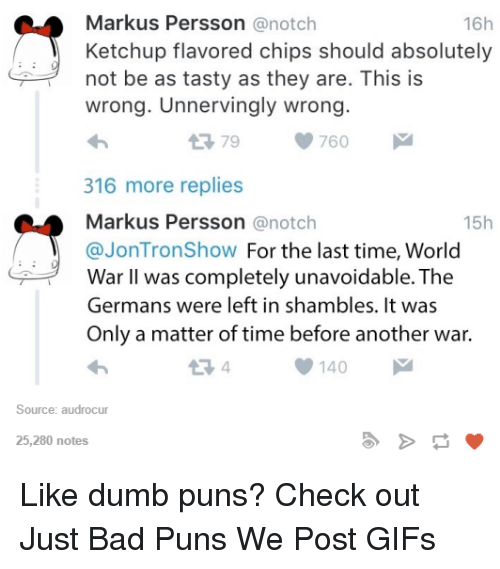 Bad, Dumb, and Gif: Markus Persson  anotch  16h  Ketchup flavored chips should absolutely  not be as tasty as they are. This is  wrong. Unnervingly wrong.  760  t 79  316 more replies  Markus Persson  anotch  15h  @Jon Trons how For the last time, World  War II was completely unavoidable. The  Germans were left in shambles. It was  Only a matter of time before another war.  140  Source: audrocur  25,280 notes Like dumb puns? Check out Just Bad Puns  We Post GIFs