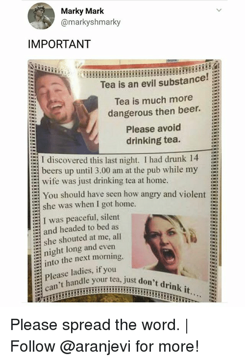 Beer, Drinking, and Drunk: Marky Mark  @markyshmarky  IMPORTANT  Tea is an evil substance!  Tea is much more  dangerous then beer.  Please avoid  drinking tea.  I discovered this last night. I had drunk 14 E  beers up until 3.00 am at the pub while my  : wife was just drinking tea at home.  = You should have seen how angry and violent  :-{ I was peaceful, silent  = she shouted at me, all  she was when I got home.  and headed to bed as  night long and ever  into the next morning.  Please ladies, if  can't handle your  you  tea, just don't drink it... Please spread the word. | Follow @aranjevi for more!