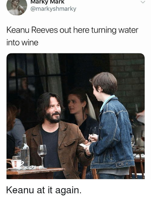 Funny, Wine, and Water: Marky Mark  @markyshmarky  Keanu Reeves out here turning water  into wine Keanu at it again.