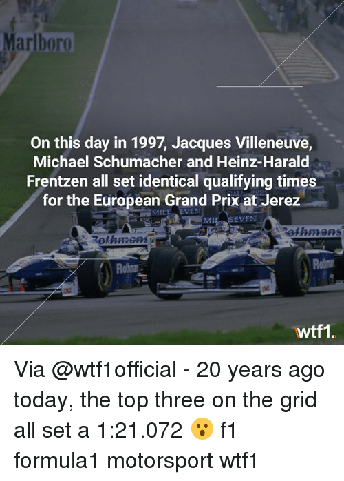 Memes, Michael, and Today: Marlboro  On this day in 1997, Jacques Villeneuve,  Michael Schumacher and Heinz-Harald  Frentzen all set identical qualifying times  for the European Grand Prix at Jerez  4:  EVEN  ethmans  Rothmenso  out  wtf1 Via @wtf1official - 20 years ago today, the top three on the grid all set a 1:21.072 😮 f1 formula1 motorsport wtf1