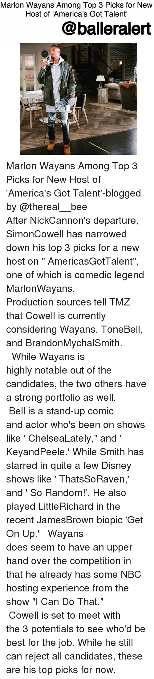 "Memes, Biopic, and 🤖: Marlon Wayans Among Top 3 Picks for New  Host of 'America's Got Talent'  balleralert Marlon Wayans Among Top 3 Picks for New Host of 'America's Got Talent'-blogged by @thereal__bee ⠀⠀⠀⠀⠀⠀⠀⠀⠀ ⠀⠀⠀⠀⠀⠀⠀⠀⠀ After NickCannon's departure, SimonCowell has narrowed down his top 3 picks for a new host on "" AmericasGotTalent"", one of which is comedic legend MarlonWayans. ⠀⠀⠀⠀⠀⠀⠀⠀⠀ ⠀⠀⠀⠀⠀⠀⠀⠀⠀ Production sources tell TMZ that Cowell is currently considering Wayans, ToneBell, and BrandonMychalSmith. ⠀⠀⠀⠀⠀⠀⠀⠀⠀ ⠀⠀⠀⠀⠀⠀⠀⠀⠀ While Wayans is highly notable out of the candidates, the two others have a strong portfolio as well. ⠀⠀⠀⠀⠀⠀⠀⠀⠀ ⠀⠀⠀⠀⠀⠀⠀⠀⠀ Bell is a stand-up comic and actor who's been on shows like ' ChelseaLately,"" and ' KeyandPeele.' While Smith has starred in quite a few Disney shows like ' ThatsSoRaven,' and ' So Random!'. He also played LittleRichard in the recent JamesBrown biopic 'Get On Up.' ⠀⠀⠀⠀⠀⠀⠀⠀⠀ ⠀⠀⠀⠀⠀⠀⠀⠀⠀ Wayans does seem to have an upper hand over the competition in that he already has some NBC hosting experience from the show ""I Can Do That."" ⠀⠀⠀⠀⠀⠀⠀⠀⠀ ⠀⠀⠀⠀⠀⠀⠀⠀⠀ Cowell is set to meet with the 3 potentials to see who'd be best for the job. While he still can reject all candidates, these are his top picks for now."