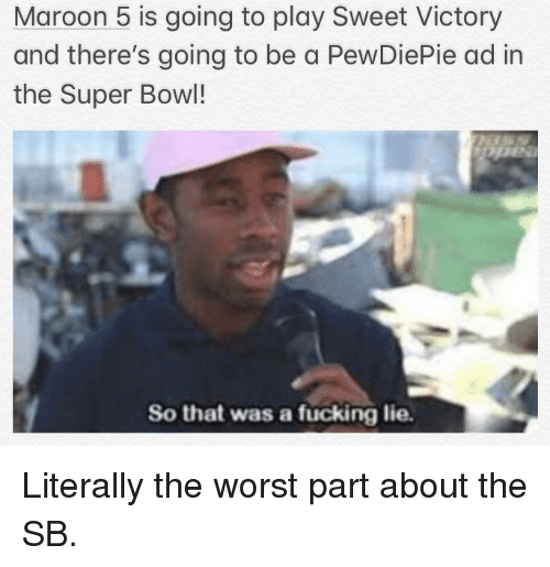 Fucking, Super Bowl, and The Worst: Maroon 5 is going to play Sweet Victory  and there's going to be a PewDiePie ad in  the Super Bowl!  So that was a fücking lie.