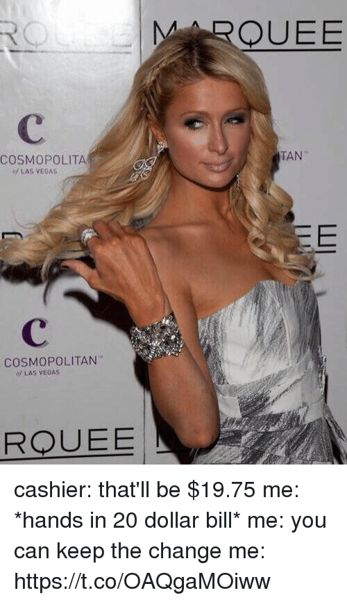 Las Vegas, Cosmopolitan, and Las Vegas: MARQUEE  TAN  COSMOPOLITAN  of LAS VEGAS  COSMOPOLITAN  LAS VEGAS  RODUEE  N cashier: that'll be $19.75  me: *hands in 20 dollar bill*  me: you can keep the change   me: https://t.co/OAQgaMOiww