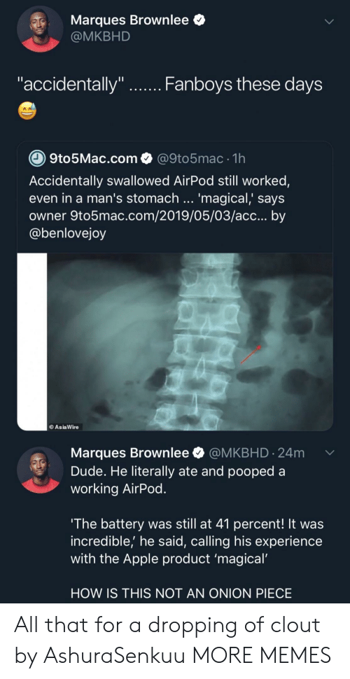 "Apple, Dank, and Dude: Marques Brownlee *  @MKBHD  ""accidentally""  Fanboys tnese daVS  9to5Mac.com@9to5mac 1h  Accidentally swallowed AirPod still worked,  even in a man's stomach '  owner 9to5mac.com/2019/05/03/acc... by  @benlovejoy  magical, says  AsiaWire  Marques Brownlee @MKBHD.24m  Dude. He literally ate and pooped a  working AirPod  The battery was still at 41 percent! It was  incredible,' he said, calling his experience  with the Apple product 'magical  HOW IS THIS NOT AN ONION PIECE All that for a dropping of clout by AshuraSenkuu MORE MEMES"
