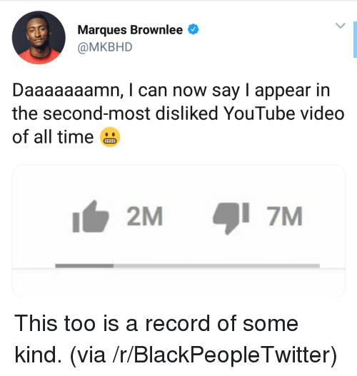 Blackpeopletwitter, youtube.com, and Record: Marques Brownlee  @MKBHD  Daaaaaaamn, I can now say I appear in  the second-most disliked YouTube video  of all time  2M  7M This too is a record of some kind. (via /r/BlackPeopleTwitter)