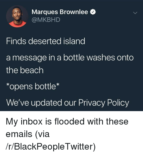 Blackpeopletwitter, Beach, and Inbox: Marques Brownlee *  @MKBHD  Finds deserted island  a message in a bottle washes onto  the beach  *opens bottle  We've updated our Privacy Policy <p>My inbox is flooded with these emails (via /r/BlackPeopleTwitter)</p>