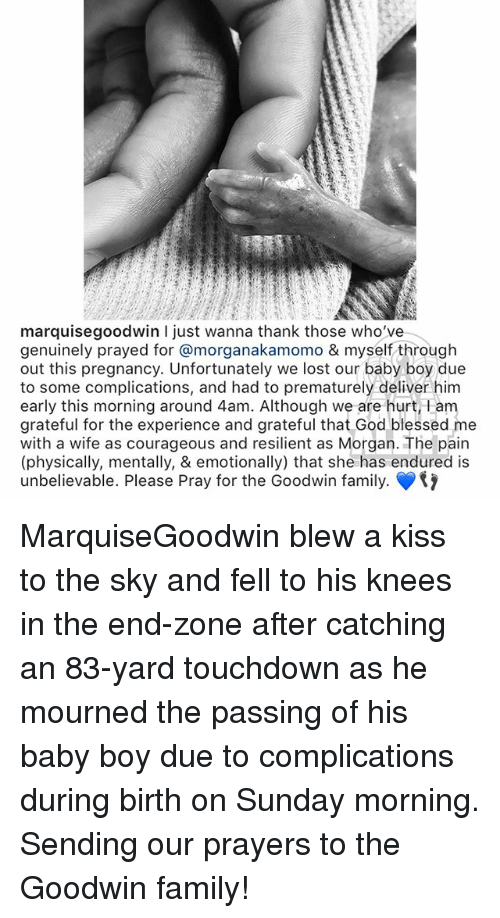 Blessed, Family, and God: marquisegoodwin I just wanna thank those who've  genuinely prayed for @morganakamomo & myself through  out this pregnancy. Unfortunately we lost our baby boy due  to some complications, and had to prematurely deliver him  early this morning around 4am. Although we are hurt, 1am  grateful for the experience and grateful that God blessed me  with a wife as courageous and resilient as Morgan. The pain  (physically, mentally, & emotionally) that she has endured is  unbelievable. Please Pray for the Goodwin family. MarquiseGoodwin blew a kiss to the sky and fell to his knees in the end-zone after catching an 83-yard touchdown as he mourned the passing of his baby boy due to complications during birth on Sunday morning. Sending our prayers to the Goodwin family!