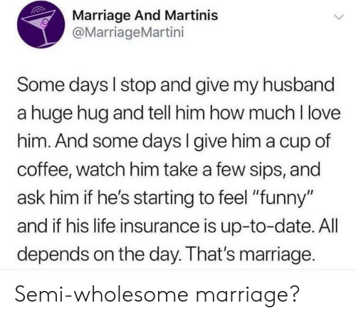 "Funny, Life, and Love: Marriage And Martinis  @MarriageMartini  Some days I stop and give my husband  a huge hug and tell him how much I love  him. And some days l give him a cup of  coffee, watch him take a few sips, and  ask him if he's starting to feel ""funny""  and if his life insurance is up-to-date. All  depends on the day. That's marriage. Semi-wholesome marriage?"