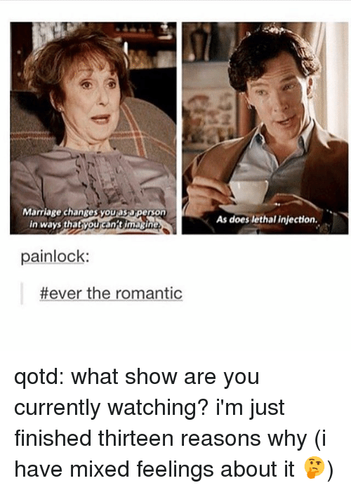 Marriage, Memes, and 🤖: Marriage changes you as aperson  in ways that you can t ima ine  painlock:  #ever the romantic  As does lethal injection. qotd: what show are you currently watching? i'm just finished thirteen reasons why (i have mixed feelings about it 🤔)