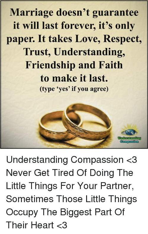 Love, Marriage, and Memes: Marriage doesn't guarantee  it will last forever, it's only  paper. It takes Love, Respect,  Trust, Understanding,  Friendship and Faith  to make it last  (type 'yes' if you agree)  Understanding  Compassion Understanding Compassion <3  Never Get Tired Of Doing The Little Things For Your Partner, Sometimes Those Little Things Occupy The Biggest Part Of Their Heart <3