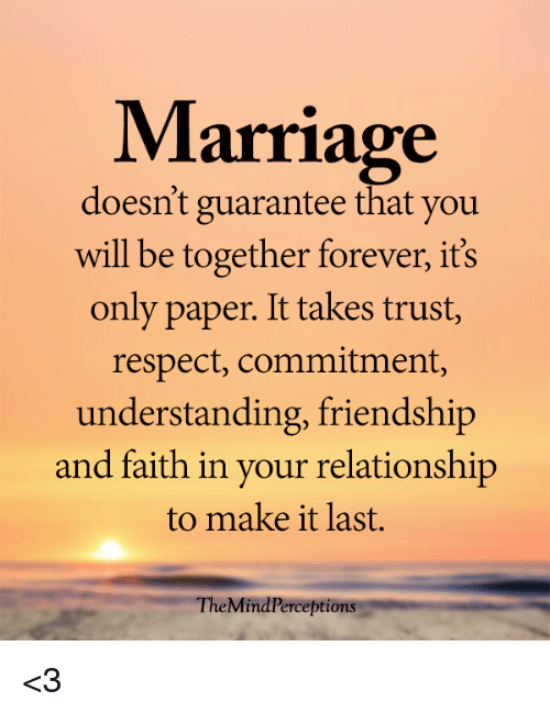 Marriage, Memes, and Respect: Marriage  doesn't guarantee that you  will be together forever, it's  only paper. It takes trust,  respect, commitment,  understanding, friendship  and faith in your relationship  to make it last.  TheMindPerceptions <3