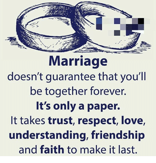 Love, Marriage, and Memes: Marriage  doesn't guarantee that you'll  be together forever.  It's only a paper.  It takes trust, respect, love,  understanding, friendship  and faith to make it last.