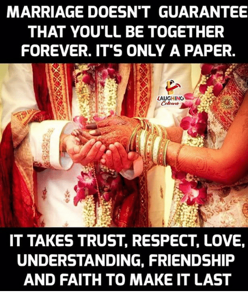 Love, Marriage, and Respect: MARRIAGE DOESN'T GUARANTEE  THAT YOU'LL BE TOGETHER  FOREVER. IT'S ONLY A PAPER.  LAUGHING  IT TAKES TRUST, RESPECT, LOVE  UNDERSTANDING, FRIENDSHIP  AND FAITH TO MAKE IT LAST