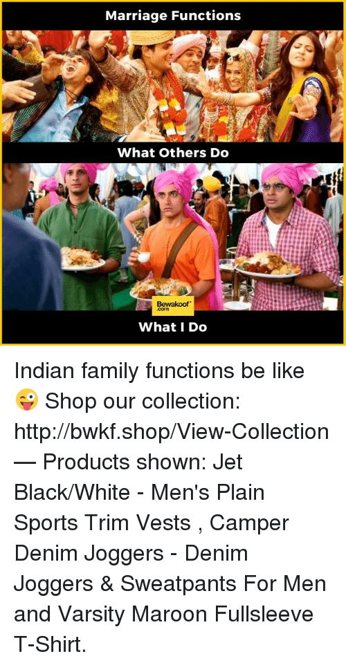Be Like, Family, and Marriage: Marriage Functions  What Others Do  Bewakoof  What I Do Indian family functions be like 😜  Shop our collection: http://bwkf.shop/View-Collection   — Products shown:  Jet Black/White -  Men's Plain Sports Trim Vests    ,   Camper Denim Joggers -  Denim Joggers & Sweatpants For Men  and  Varsity Maroon Fullsleeve T-Shirt.