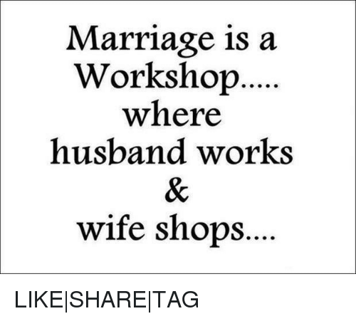 Marriage, Memes, and Shopping: Marriage is a  Workshop  where  husband works  wife shops. LIKE|SHARE|TAG