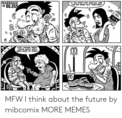 Dank, Future, and Marriage: MARRIAGE  IS BLISS  IF You DON'T EAT HEAL-THY, HOW  CAN WE GROW OLD TOGETHER?  STOP TALKING ABOUT  STEVIE NICKS! 5HE'S  BEEN DEAD 50 YEAR5! MFW I think about the future by mibcomix MORE MEMES