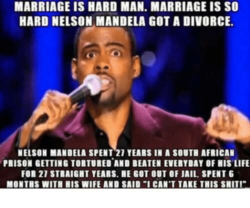 """Jail, Marriage, and Memes: MARRIAGE IS HARD MAN. MARRIAGE IS SO  HARD NELSON MANDELA GOT A DIVORCE.  NELSON MANDELA SPENT 21 YEARS IN A SOUTH AFRICAN  PRISON GETTING TOBTURED AND BEATEN EVERYDAY OF HIS LIFE  FOR 21 STRAIGHT YEARS. HE GOT OUT OF JAIL, SPENT G  MONTHS WITH HIS WIFE AND SAID """"I CAN'T TAKE THIS SHIT!"""