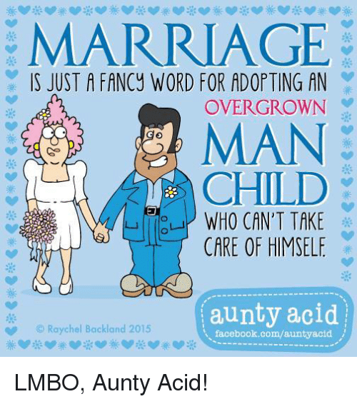 Facebook, Marriage, and Memes: MARRIAGE  IS JUST A FANCy WORD FOR ADOPTING AN  OVER GROWN  MAN  CHILD  WHO CAN'T TAKE  CARE OF HIMSELF  aunty acid  Raychel Backland 2015  facebook.com/auntyacid LMBO, Aunty Acid!
