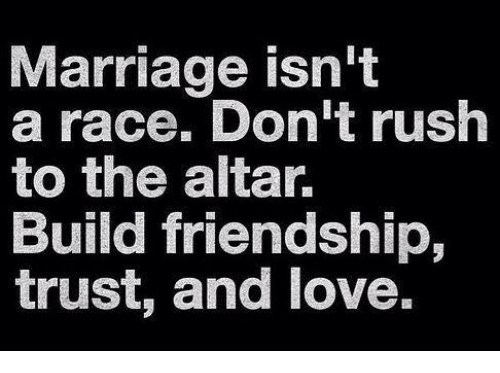 Love, Marriage, and Friendship: Marriage isn't  a race. Don't ruslh  to the altar.  Build friendship,  trust, and love.