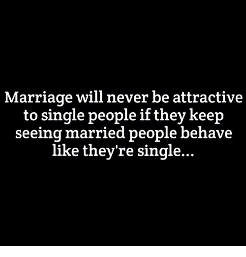 Marriage, Memes, and Never: Marriage will never be attractive  to single people if they keep  seeing married people behave  like they're single...