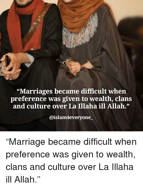 "Memes, 🤖, and Allah: ""Marriages became difficult when  preference was given to wealth, clans  and culture over La Illaha ill Allah.""  39  @islam4everyone ""Marriage became difficult when preference was given to wealth, clans and culture over La Illaha ill Allah."""