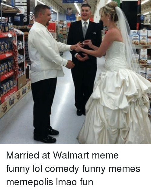 Married At Walmart Meme Funny Lol Comedy Funny Memes Memepolis Lmao