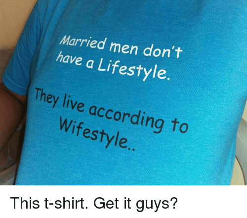 Lifestyle, Live, and They Live: Married men don't  have a Lifestyle  They live according to  Wifestyle This t-shirt. Get it guys?