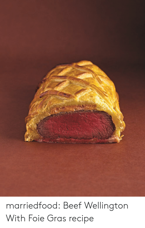 Beef, Tumblr, and Blog: marriedfood: Beef Wellington With Foie Gras recipe