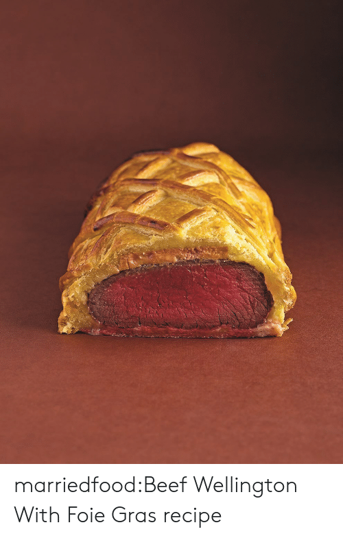 Beef, Tumblr, and Blog: marriedfood:Beef Wellington With Foie Gras recipe
