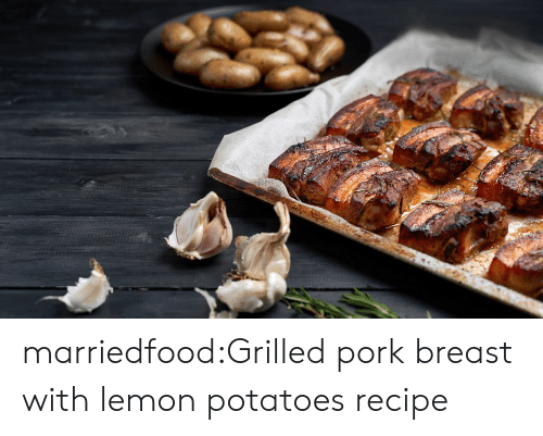 Tumblr, Blog, and Com: marriedfood:Grilled pork breast with lemon potatoesrecipe
